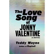 The Love Song of Jonny Valentine A Novel by Wayne, Teddy, 9781476705859