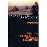 Walking the Precipice : Witness to the Rise of the Taliban in Afghanistan by Bick, Barbara, 9781558615861