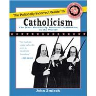 The Politically Incorrect Guide to Catholicism by Zmirak, John, 9781621575863