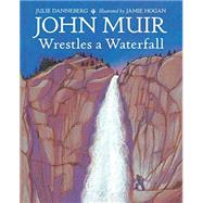 John Muir Wrestles a Waterfall by Danneberg, Julie; Hogan, Jamie, 9781580895866