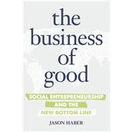 The Business of Good Social Entrepreneurship and the New Bottom Line by Haber, Jason, 9781599185866