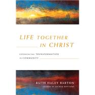 Life Together in Christ: Experiencing Transformation in Community by Barton, Ruth Haley, 9780830835867