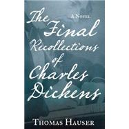 The Final Recollections of Charles Dickens A Novel by Hauser, Thomas, 9781619025868