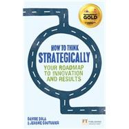 How to Think Strategically Strategy - Your Roadmap to Innovation and Results by Sola, Davide; Couturier, Jerome, 9780273785873
