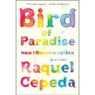 Bird of Paradise How I Became Latina by Cepeda, Raquel, 9781451635874