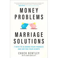 Money Problems, Marriage Solutions 7 Keys to Aligning Your Finances and Uniting Your Hearts by Bentley, Chuck; Bentley, Ann, 9780802415875