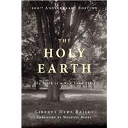 The Holy Earth The Birth of a New Land Ethic by Hyde Bailey, Liberty; Berry, Wendell; Linstrom, John, 9781619025875