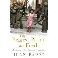 The Biggest Prison on Earth A History of the Occupied Territories by Pappe, Ilan, 9781851685875