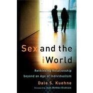 Sex and the iWorld : Rethinking Relationship Beyond an Age of Individualism by Kuehne, Dale S., 9780801035876