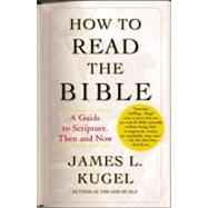 How to Read the Bible : A Guide to Scripture, Then and Now by Kugel, James L., 9780743235877