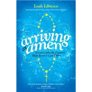 Arriving at Amen: Seven Catholic Prayers That Even I Can Offer by Libresco, Leah; Shea, Mark P., 9781594715877