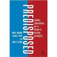Predisposed: Liberals, Conservatives, and the Biology of Political Differences by Hibbing; John R., 9780415535878