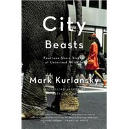 City Beasts: Fourteen Stories of Uninvited Wildlife by Kurlansky, Mark, 9781594485879