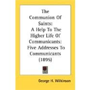 The Communion of Saints: A Help to the Higher Life of Communicants: Five Addresses to Communicants 1895 by Wilkinson, George H., 9780548605882