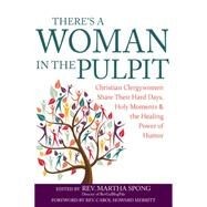 There's a Woman in the Pulpit: Christian Clergywomen Share Their Hard Days, Holy Moments and the Healing Power of Humor by Spong, Martha; Merritt, Carol Howard, 9781594735882