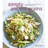 Simply Ancient Grains: Fresh and Flavorful Whole Grain Recipes for Living Well by Speck, Maria; Kunkel, Erin, 9781607745884
