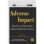 Adverse Impact: Implications for Organizational Staffing and High Stakes Selection by Outtz; James, 9780415845885
