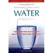 Your Body's Many Cries for Water : You're Not Sick; You're Thirsty: Don't Treat Thirst with Medications by Batmanghelidj, F., 9780970245885