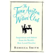 The Jane Austen Writers' Club Inspiration and Advice from the World's Best-loved Novelist by Smith, Rebecca, 9781632865885