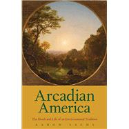 Arcadian America: The Death and Life of an Environmental Tradition by Sachs, Aaron, 9780300205886