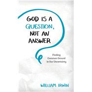 God Is a Question, Not an Answer by Irwin, William, 9781538115886