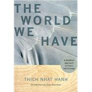 The World We Have; A Buddhist Approach to Peace and Ecology by Thich Nhat Hanh<R>Foreword by Alan Weisman, 9781888375886