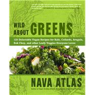 Wild about Greens : 125 Delectable Vegan Recipes for Kale, Collards, Arugula, Bok Choy, and other Leafy Veggies Everyone Loves by Nava Atlas, Author of Vegan Holiday Kitchen & Vegetarian 5-Ingredient Gourmet, 9781402785887