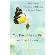 You Don't Have to Die to Go to Heaven by Allison, Susan, Ph.d., 9781578635887