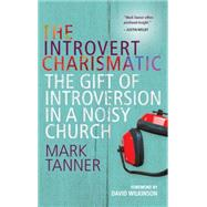 The Introvert Charismatic: The Gift of Introversion in a Noisy Church by Tanner, Mark, 9780857215888