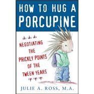 How to Hug a Porcupine: Negotiating the Prickly Points of the Tween Years by Ross, Julie, 9780071545891