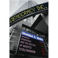Democracy Incorporated : Managed Democracy and the Specter of Inverted Totalitarianism by Wolin, Sheldon S., 9780691145891