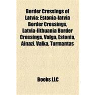 Border Crossings of Latvia: Estonia-latvia Border Crossings, Latvia-lithuania Border Crossings, Valga, Estonia, Ainazi, Valka, Turmantas, Zagare, Ikla by , 9781158735891