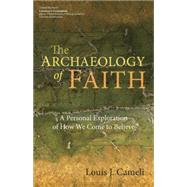 The Archaeology of Faith: A Personal Exploration of How We Come to Believe by Cameli, Louis J., 9781594715891