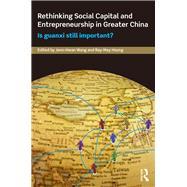Rethinking Social Capital and Entrepreneurship in Greater China: Is Guanxi Still Important? by Wang; Jenn Hwan, 9781138925892