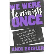 We Were Feminists Once: From Riot Grrrl to CoverGirl, the Buying and Selling of a Political Movement by Zeisler, Andi, 9781610395892
