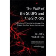 The War of the Soups and the Sparks: The Discovery of Neurotransmitters and the Dispute over How Nerves Communicate by Valenstein, Elliot S., 9780231135894
