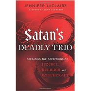 Satan's Deadly Trio: Defeating the Deceptions of Jezebel, Religion and Witchcraft by Leclaire, Jennifer, 9780800795894