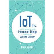 IoT Inc: How Your Company Can Use the Internet of Things to Win in the Outcome Economy by Sinclair, Bruce, 9781260025897