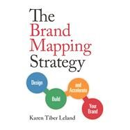 The Brand Mapping Strategy Design, Build, and Accelerate Your Brand by Leland, Karen, 9781599185897