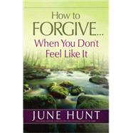 How to Forgive... When You Don't Feel Like It by Hunt, June, 9780736955898
