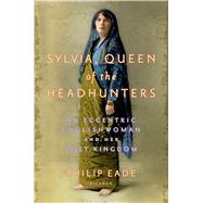 Sylvia, Queen of the Headhunters An Eccentric Englishwoman and Her Lost Kingdom by Eade, Philip, 9781250045898