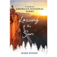 Lassoing the Sun A Year in America's National Parks by Woods, Mark, 9781250105899