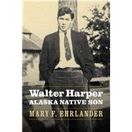 Walter Harper, Alaska Native Son by Ehrlander, Mary F., 9780803295902