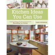 Kitchen Ideas You Can Use: Inspiring Designs & Clever Solutions for Remodeling Your Kitchen by Peterson, Chris, 9781591865902