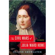 The Civil Wars of Julia Ward Howe A Biography by Showalter, Elaine, 9781451645903