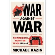 War Against War The American Fight for Peace, 1914-1918 by Kazin, Michael, 9781476705903