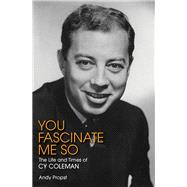 You Fascinate Me So: The Life and Times of Cy Coleman by Propst, Andy, 9781480355903