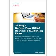 31 Days Before Your CCNA Routing & Switching Exam A Day-By-Day Review Guide for the ICND1/CCENT (100-105), ICND2 (200-105), and CCNA (200-125) Certification Exams by Johnson, Allan, 9781587205903