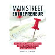 Main Street Entrepreneur Build Your Dream Company Doing What You Love Where You Live by Glauser, Michael, 9781599185903