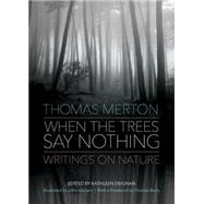 When the Trees Say Nothing: Writings on Nature by Merton, Thomas; Deignan, Kathleen; Berry, Thomas; Guiliani, John, 9781933495903